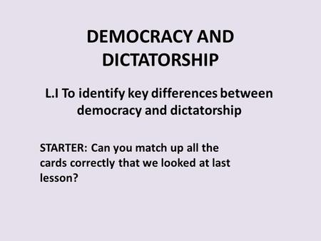 DEMOCRACY AND DICTATORSHIP L.I To identify key differences between democracy and dictatorship STARTER: Can you match up all the cards correctly that we.