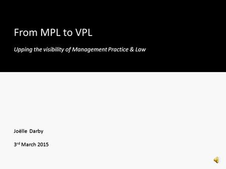 From MPL to VPL Upping the visibility of Management Practice & Law Joëlle Darby 3 rd March 2015.