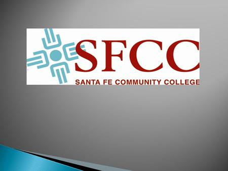 """Helping Students Succeed. Serving Our Community"" SFCC Mission Santa Fe Community College will be the gateway to success for individuals and the community."