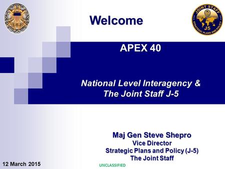 APEX 40 National Level Interagency & The Joint Staff J-5 Maj Gen Steve Shepro Vice Director Strategic Plans and Policy (J-5) The Joint Staff Welcome UNCLASSIFIED.