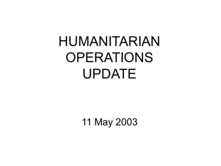 "HUMANITARIAN OPERATIONS UPDATE 11 May 2003. 10 MAY 03 2 Introduction Welcome to newcomers –Second update in new format –A ""work in progress""; looking."