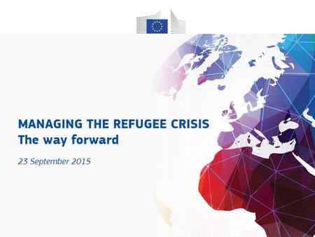 Managing the refugee crisis The way forward 23 September 2015.