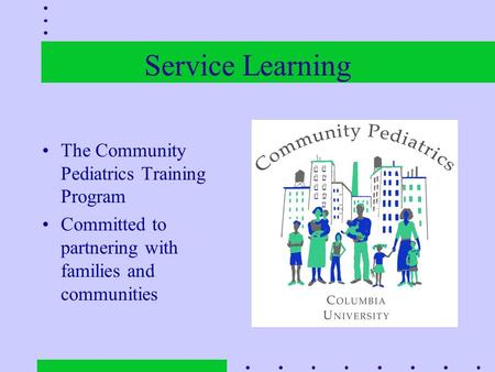 Service Learning The Community Pediatrics Training Program Committed to partnering with families and communities.