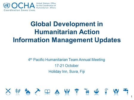 Global Development in Humanitarian Action Information Management Updates 1 4 th Pacific Humanitarian Team Annual Meeting 17-21 October Holiday Inn, Suva,