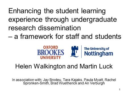 1 Enhancing the student learning experience through undergraduate research dissemination – a framework for staff and students Helen Walkington and Martin.