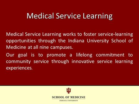 Medical Service Learning works to foster service-learning opportunities through the Indiana University School of Medicine at all nine campuses. Our goal.