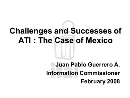 Challenges and Successes of ATI : The Case of Mexico Juan Pablo Guerrero A. Information Commissioner February 2008.