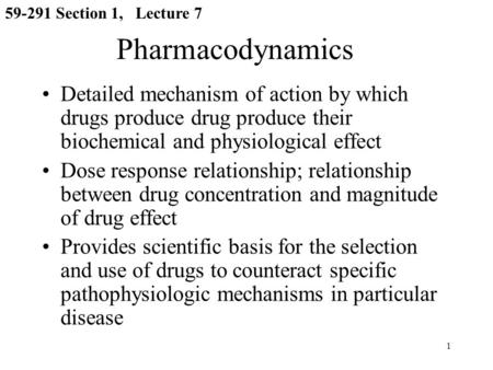 1 Pharmacodynamics Detailed mechanism of action by which drugs produce drug produce their biochemical and physiological effect Dose response relationship;