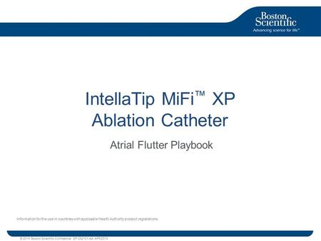 © 2014 Boston Scientific Confidential EP-242101-AA APR2014 IntellaTip MiFi ™ XP Ablation Catheter Atrial Flutter Playbook Information for the use in countries.