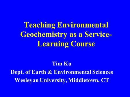 Teaching Environmental Geochemistry as a Service- Learning Course Tim Ku Dept. of Earth & Environmental Sciences Wesleyan University, Middletown, CT.