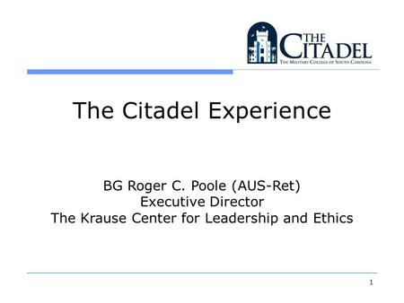 1 The Citadel Experience BG Roger C. Poole (AUS-Ret) Executive Director The Krause Center for Leadership and Ethics.
