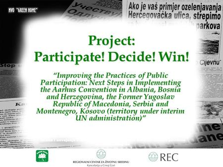 "Project: Participate! Decide! Win! ""Improving the Practices of Public Participation: Next Steps in Implementing the Aarhus Convention in Albania, Bosnia."