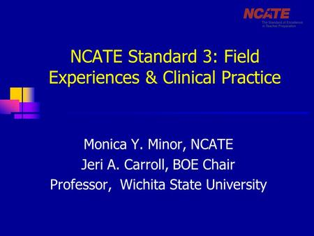 NCATE Standard 3: Field Experiences & Clinical Practice Monica Y. Minor, NCATE Jeri A. Carroll, BOE Chair Professor, Wichita State University.