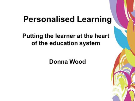 Personalised Learning Donna Wood Putting the learner at the heart of the education system.