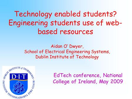 Technology enabled students? Engineering students use of web- based resources Aidan O' Dwyer, School of Electrical Engineering Systems, Dublin Institute.