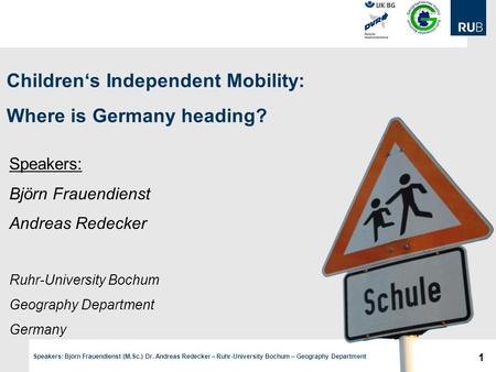 1 Speakers: Björn Frauendienst (M.Sc.) Dr. Andreas Redecker – Ruhr-University Bochum – Geography Department Children's Independent Mobility: Where is Germany.