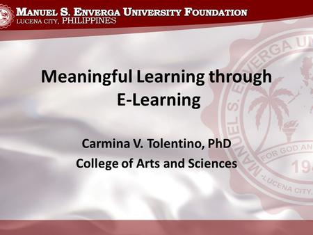Meaningful Learning through E-Learning Carmina V. Tolentino, PhD College of Arts and Sciences.