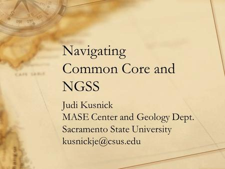 Navigating Common Core and NGSS Judi Kusnick MASE Center and Geology Dept. Sacramento State University