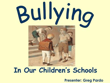 In Our Children's Schools Presenter: Greg Pardo. Anti-Bullying Law Commenced September 2011 Affects: –Students –All School Personnel –Administration –Board.