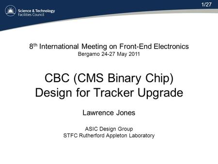 8 th International Meeting on Front-End Electronics Bergamo 24-27 May 2011 CBC (CMS Binary Chip) Design for Tracker Upgrade Lawrence Jones ASIC Design.