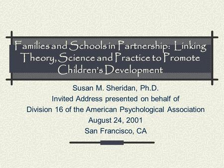 Families and Schools in Partnership: Linking Theory, Science and Practice to Promote Children's Development Susan M. Sheridan, Ph.D. Invited Address presented.