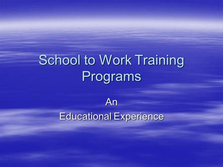 School to Work Training Programs An Educational Experience.