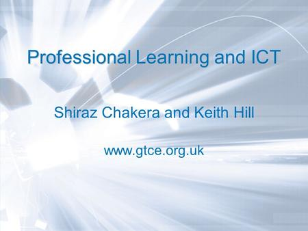 Professional Learning and ICT Shiraz Chakera and Keith Hill www.gtce.org.uk.