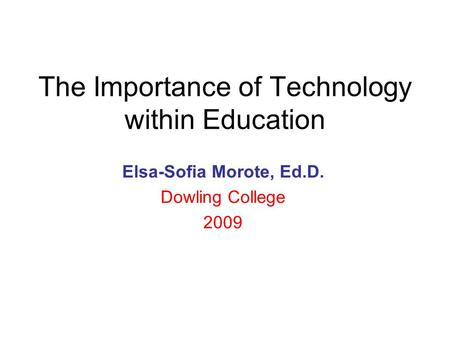 The Importance of Technology within Education Elsa-Sofia Morote, Ed.D. Dowling College 2009.