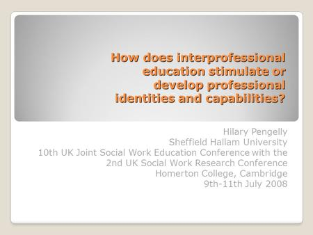 How does interprofessional education stimulate or develop professional identities and capabilities? Hilary Pengelly Sheffield Hallam University 10th UK.