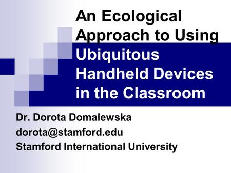 An Ecological Approach to Using Ubiquitous Handheld Devices in the Classroom Dr. Dorota Domalewska Stamford International University.