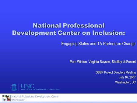 National Professional Development Center on Inclusion: Engaging States and TA Partners in Change Pam Winton, Virginia Buysse, Shelley deFosset OSEP Project.