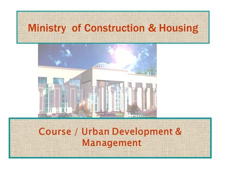 Ministry of Construction & Housing Course / Urban Development & Management.