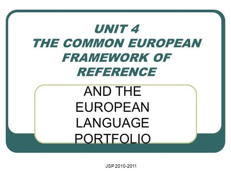 JSP 2010-2011 UNIT 4 THE COMMON EUROPEAN FRAMEWORK OF REFERENCE AND THE EUROPEAN LANGUAGE PORTFOLIO.
