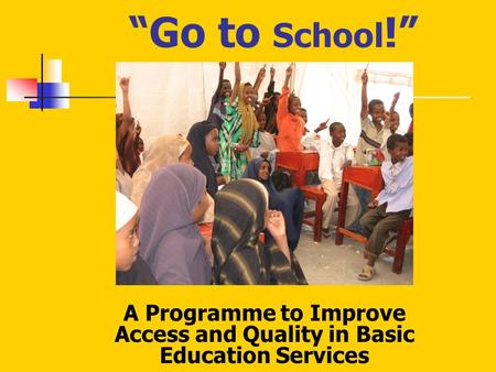 """Go to School !"" A Programme to Improve Access and Quality in Basic Education Services."