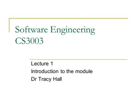 Software Engineering CS3003 Lecture 1 Introduction to the module Dr Tracy Hall.