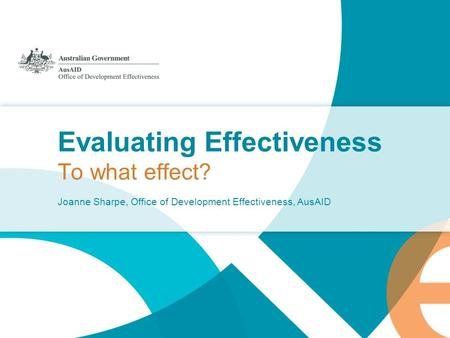 Evaluating Effectiveness To what effect? Joanne Sharpe, Office of Development Effectiveness, AusAID.