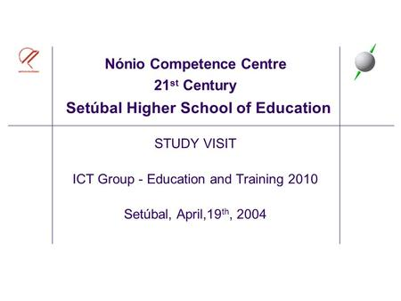 Nónio Competence Centre 21 st Century Setúbal Higher School of Education STUDY VISIT ICT Group - Education and Training 2010 Setúbal, April,19 th, 2004.