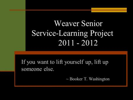 Weaver Senior Service-Learning Project 2011 - 2012 If you want to lift yourself up, lift up someone else. ~ Booker T. Washington.