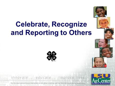 "Celebrate, Recognize and Reporting to Others. ""We make a living by ""We make a living by what we do, but we what we do, but we make a life by what make."