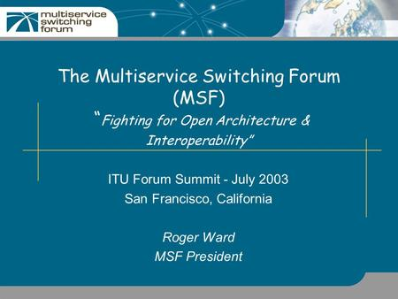 "The Multiservice Switching Forum (MSF) "" Fighting for Open Architecture & Interoperability"" ITU Forum Summit - July 2003 San Francisco, California Roger."