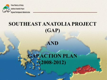 SOUTHEAST ANATOLIA PROJECT (GAP) AND GAP ACTION PLAN (2008-2012)