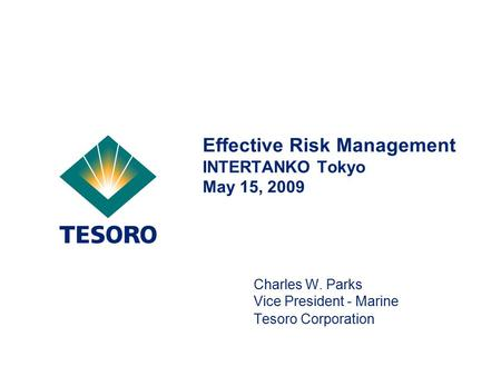 Effective Risk Management INTERTANKO Tokyo May 15, 2009 Charles W. Parks Vice President - Marine Tesoro Corporation.
