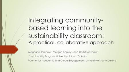 Integrating community- based learning into the sustainability classroom: A practical, collaborative approach Meghann Jarchow 1, Morgan Appley 1, and Chris.