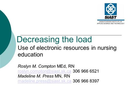 Decreasing the load Use of electronic resources in nursing education Roslyn M. Compton MEd, RN 306.