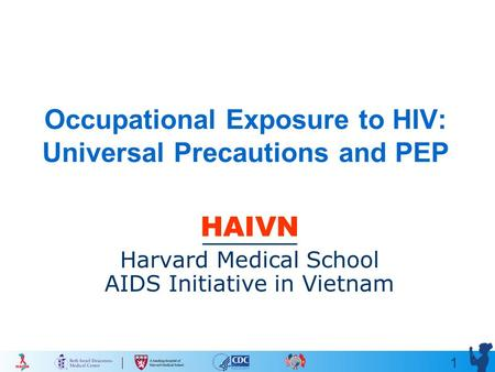 1 Occupational Exposure to HIV: Universal Precautions and PEP HAIVN Harvard Medical School AIDS Initiative in Vietnam.