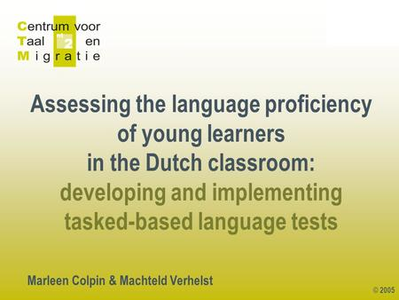 © 2005 Assessing the language proficiency of young learners in the Dutch classroom: developing and implementing tasked-based language tests Marleen Colpin.