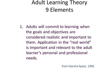 Adult Learning Theory 9 Elements 1.Adults will commit to learning when the goals and objectives are considered realistic and important to them. Application.