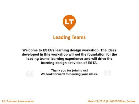 LT Leading Teams E.S. Tunis and Associates Inc. Welcome to ESTA's learning design workshop. The ideas developed in this workshop will set the foundation.