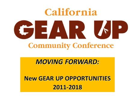 MOVING FORWARD: New GEAR UP OPPORTUNITIES 2011-2018.