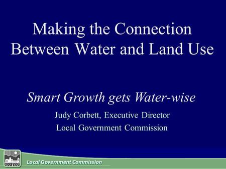 Making the Connection Between Water and Land Use Judy Corbett, Executive Director Local Government Commission Smart Growth gets Water-wise.